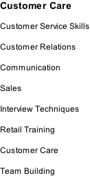 Customer Care  Customer Service Skills  Customer Relations  Communication  Sales  Interview Techniques  Retail Training  Customer Care  Team Building