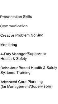 Presentation Skills  Communication  Creative Problem Solving  Mentoring  4-Day Manager/Supervisor  Health & Safety   Behaviour Based Health & Safety  Systems Training  Advanced Care Planning  (for Management/Supervisors)