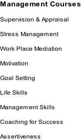 Management Courses  Supervision & Appraisal  Stress Management  Work Place Mediation  Motivation  Goal Setting  Life Skills  Management Skills  Coaching for Success  Assertiveness
